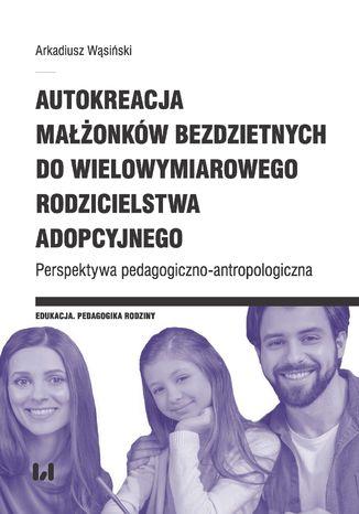 Okładka książki Autokreacja małżonków bezdzietnych do wielowymiarowego rodzicielstwa adopcyjnego. Perspektywa pedagogiczno-antropologiczna