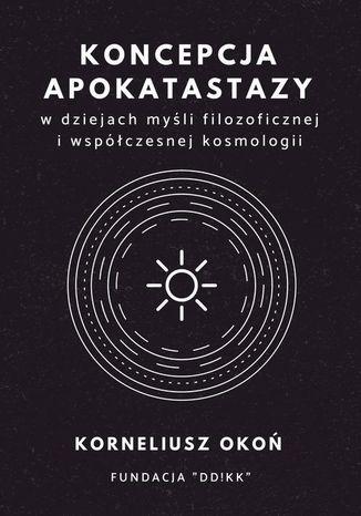 Okładka książki Koncepcja apokatastazy w dziejach myśli filozoficznej i współczesnej kosmologii