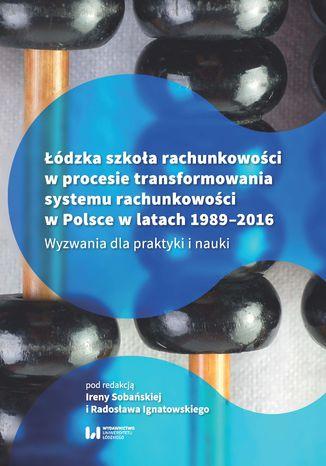 Okładka książki Łódzka szkoła rachunkowości w procesie transformowania systemu rachunkowości w Polsce w latach 1989-2016. Wyzwania dla praktyki i nauki