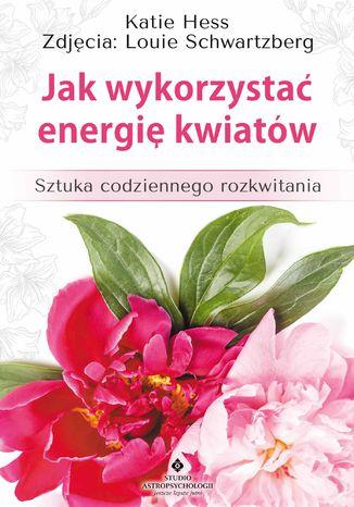 Okładka książki/ebooka Jak wykorzystać energię kwiatów. Sztuka codziennego rozkwitania