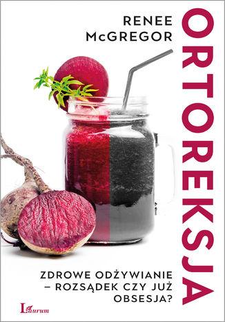 Okładka książki/ebooka Ortoreksja. Zdrowe odżywianie - rozsądek czy już obsesja?