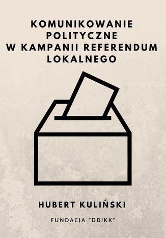 Okładka książki Komunikowanie polityczne w kampanii referendum lokalnego