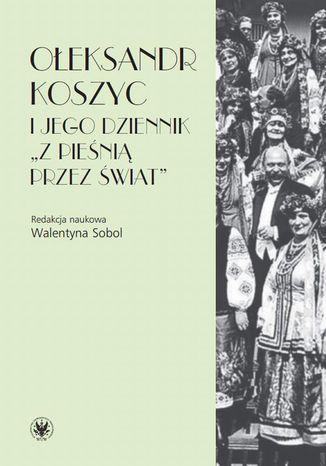 Okładka książki Ołeksandr Koszyc i jego dziennik 'Z pieśnią przez świat'