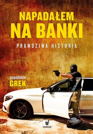 Okładka książki Napadałem na banki. Prawdziwa historia