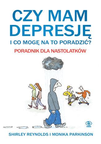 Okładka książki Czy mam depresję i co mogę na to poradzić? Poradnik dla nastolatków