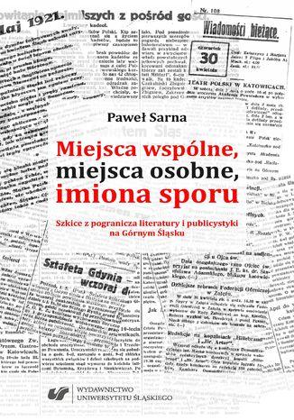 Okładka książki Miejsca wspólne, miejsca osobne, imiona sporu. Szkice z pogranicza literatury i publicystyki na Górnym Śląsku