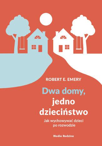 Okładka książki/ebooka Dwa domy, jedno dzieciństwo. Jak wychować dzieci po rozwodzie