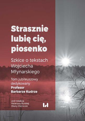 Okładka książki 'Strasznie lubię cię, piosenko'. Szkice o tekstach Wojciecha Młynarskiego. Tom jubileuszowy dedykowany Profesor Barbarze Kudrze