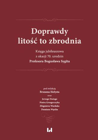 Okładka książki Doprawdy litość to zbrodnia. Księga jubileuszowa z okazji 70. urodzin Profesora Bogusława Sygita