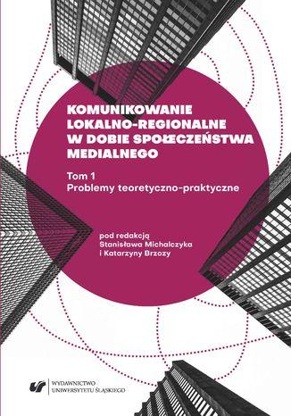 Okładka książki Komunikowanie lokalno-regionalne w dobie społeczeństwa medialnego. T. 1: Problemy teoretyczno-praktyczne