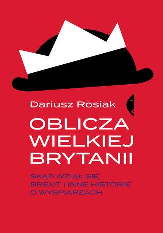 Okładka książki Oblicza Wielkiej Brytanii. Skąd wziął się brexit i inne historie o wyspiarzach