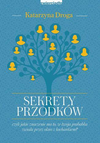 Okładka książki Sekrety przodków, czyli jakie znaczenie ma to, że twoja prababka zwiała przez okno z kochankiem?