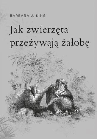 Okładka książki Jak zwierzęta przeżywają żałobę?