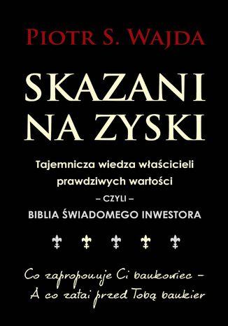 Okładka książki Skazani na zyski. Tajemnicza wiedza właścicieli prawdziwych wartości - czyli - biblia świadomego inwestora
