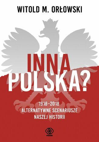 Okładka książki Inna Polska? 1918-2018: alternatywne scenariusze naszej historii