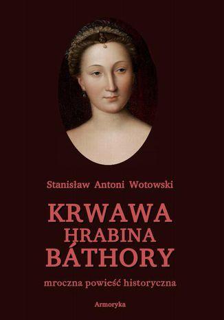 Okładka książki Krwawa hrabina Báthory. Mroczna powieść historyczna
