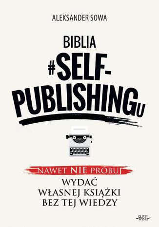 Okładka książki Biblia #SELF-PUBLISHINGu. Nawet nie próbuj wydać własnej książki bez tej wiedzy