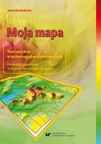 Okładka książki Moja mapa. Tworzenie map w technologiach geoinformacyjnych. Przewodnik uzupełniający do laboratoriów z podstaw kartografii + Płyta CD
