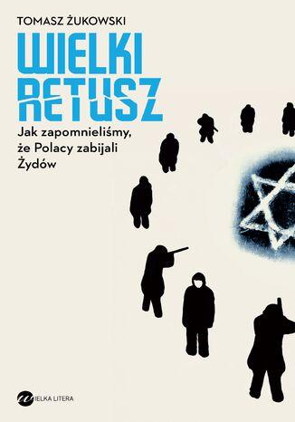 Okładka książki/ebooka Wielki retusz. Jak zapomnieliśmy, że Polacy zabijali Żydów