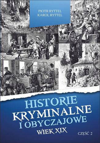 Okładka książki Historie kryminalne i obyczajowe. Wiek XIX Część. II
