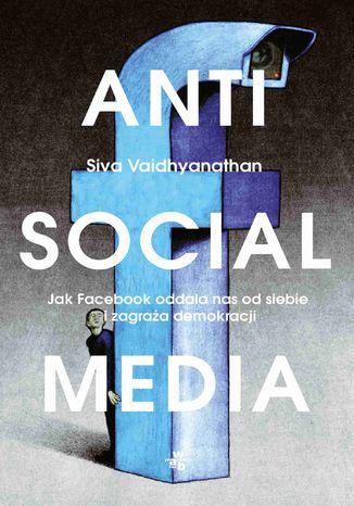 Okładka książki Antisocial media. Jak Facebook oddala nas od siebie i zagraża demokracji