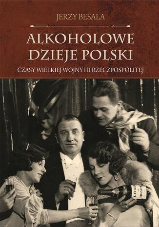 Okładka książki/ebooka Alkoholowe dzieje Polski. Czasy Wielkiej Wojny i II Rzeczpospolitej
