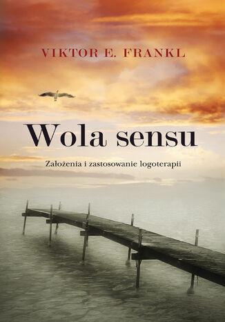 Okładka książki Wola sensu. Założenia i zastosowanie logoterapii
