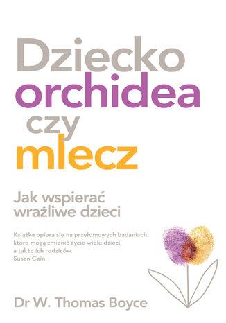 Okładka książki Dziecko orchidea. Jak wspierać wrażliwe dzieci