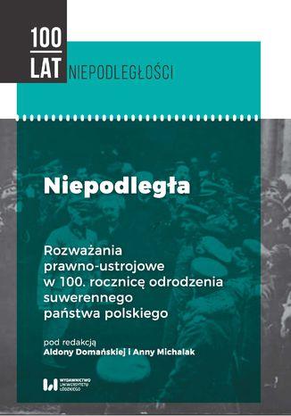 Okładka książki Niepodległa. Rozważania prawno-ustrojowe w 100. rocznicę odrodzenia suwerennego państwa polskiego
