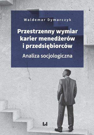Okładka książki Przestrzenny wymiar karier menedżerów i przedsiębiorców. Analiza socjologiczna
