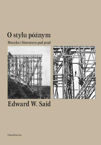 Okładka książki O stylu późnym. Muzyka i literatura pod prąd