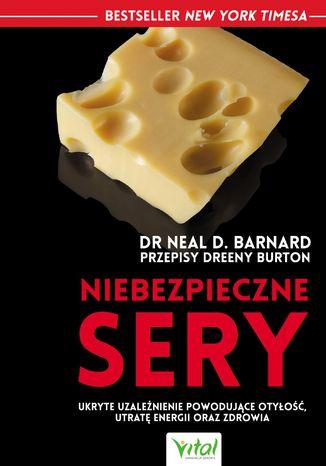 Okładka książki Niebezpieczne sery. Ukryte uzależnienie powodujące otyłość, utratę energii oraz zdrowia