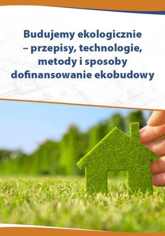Okładka książki Budujemy ekologicznie - przepisy, technologie, metody i sposoby dofinansowania ekobudowy
