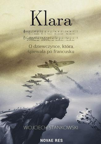 Okładka książki Klara. O dziewczynce, która śpiewała po francusku