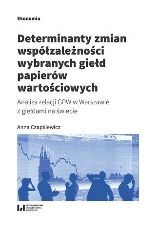 Okładka książki Determinanty zmian współzależności wybranych giełd papierów wartościowych. Analiza relacji GPW w Warszawie z giełdami na świecie