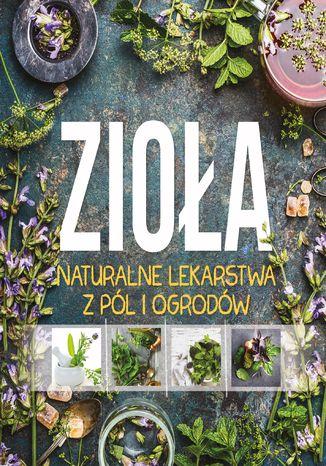Okładka książki Zioła. Lekarstwa z pol i ogrodów