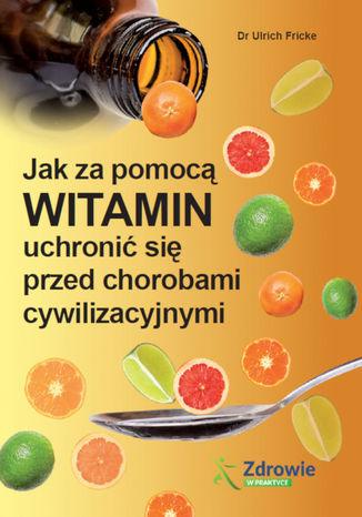 Okładka książki Jak za pomocą witamin uchronić się przed chorobami cywilizacyjnymi