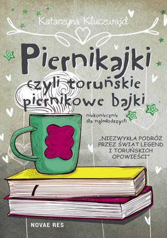 Okładka książki  Piernikajki, czyli toruńskie piernikowe bajki (niekoniecznie dla najmłodszych) - Katarzyna Kluczwajd Piernikajki, czyli toruńskie piernikowe bajki (niekoniecznie dla najmłodszych)