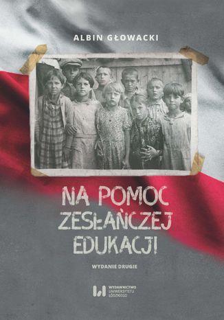 Na pomoc zesłańczej edukacji. Działalność wydawnicza Komitetu do spraw Dzieci Polskich w ZSRR (1943-1946). Wydanie drugie