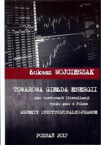 Okładka książki Towarowa giełda energii jako instrument liberalizacji rynku gazu w Polsce