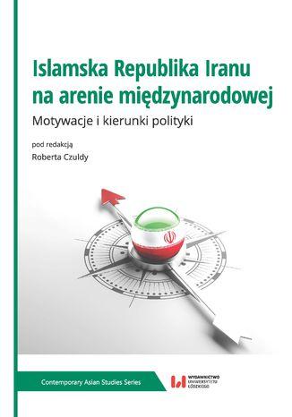 Okładka książki/ebooka Islamska Republika Iranu na arenie międzynarodowej. Motywacje i kierunki polityki