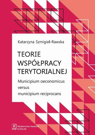 Okładka książki Teorie współpracy terytorialnej. Municipium oeconomicus versus municipium reciprocans
