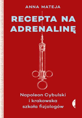 Okładka książki/ebooka Recepta na adrenalinę. Napoleon Cybulski i krakowska szkoła fizjologów