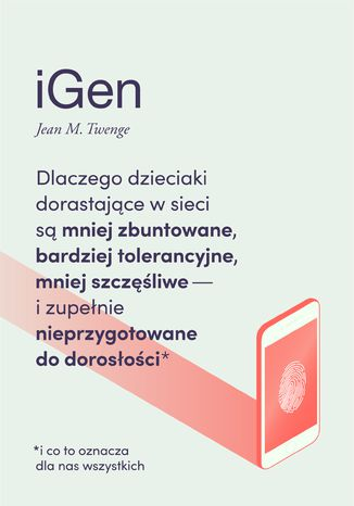 Okładka książki iGen. Dlaczego dzieciaki dorastające w sieci są mniej zbuntowane, bardziej tolerancyjne, mniej szczęśliwe i zupełnie nieprzygotowane do dorosłości - i co to oznacza dla nas wszystkich