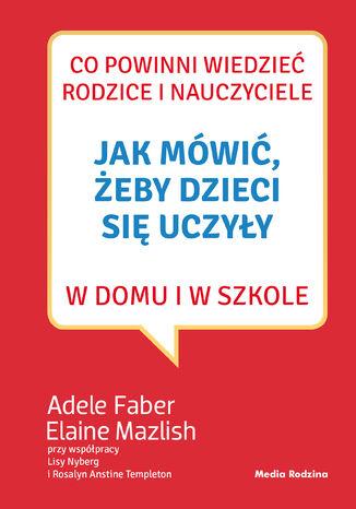 Okładka książki/ebooka Jak mówić, żeby dzieci się uczyły w domu i w szkole