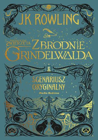 Okładka książki/ebooka Fantastyczne zwierzęta. Zbrodnie Grindelwalda. Scenariusz oryginalny