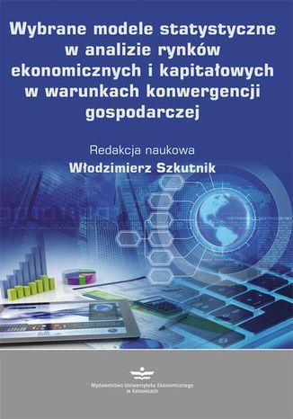 Okładka książki Wybrane modele statystyczne w analizie rynków ekonomicznych i kapitałowych w warunkach konwergencji gospodarczej