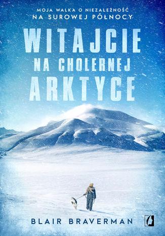 Okładka książki Witajcie na cholernej Arktyce. Moja walka o niezależność na surowej Północy