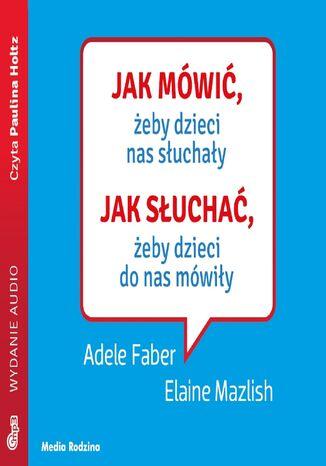 Okładka książki Jak mówić, ... Jak mówić, żeby dzieci nas słuchały. Jak słuchać, żeby dzieci do nas mówiły