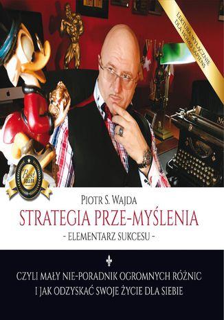 Okładka książki Strategia prze-myślenia - elementarz sukcesu - czyli mały nie-poradnik ogromnych różnic i jak odzyskać swoje życie dla siebie